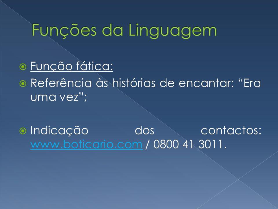 Função fática: Referência às histórias de encantar: Era uma vez; Indicação dos contactos: www.boticario.com / 0800 41 3011. www.boticario.com
