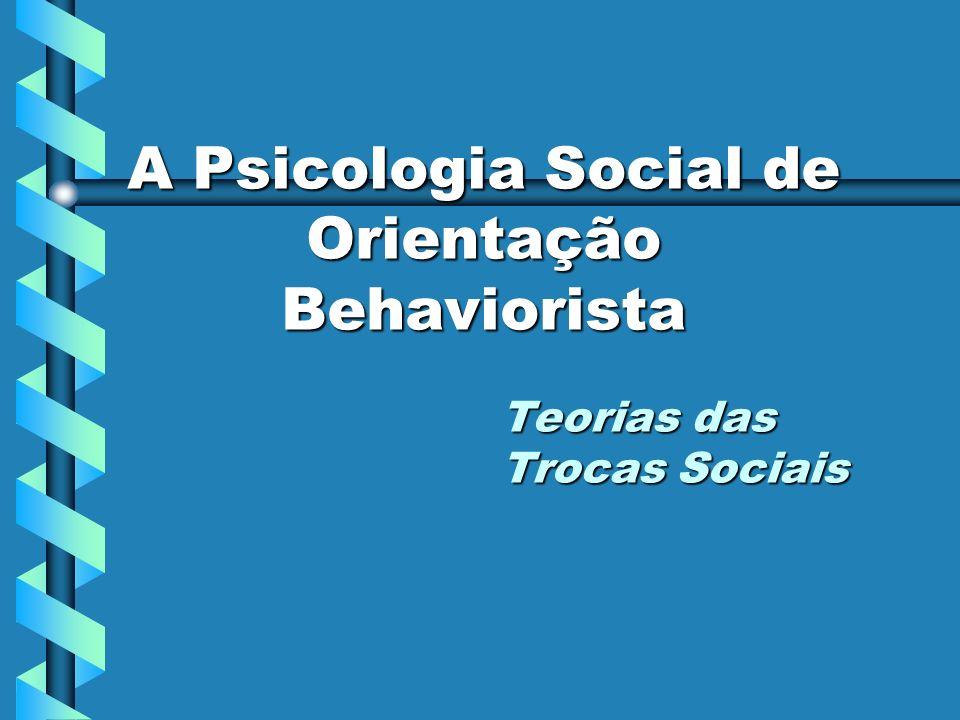 A Psicologia Social de Orientação Behaviorista Teorias das Trocas Sociais