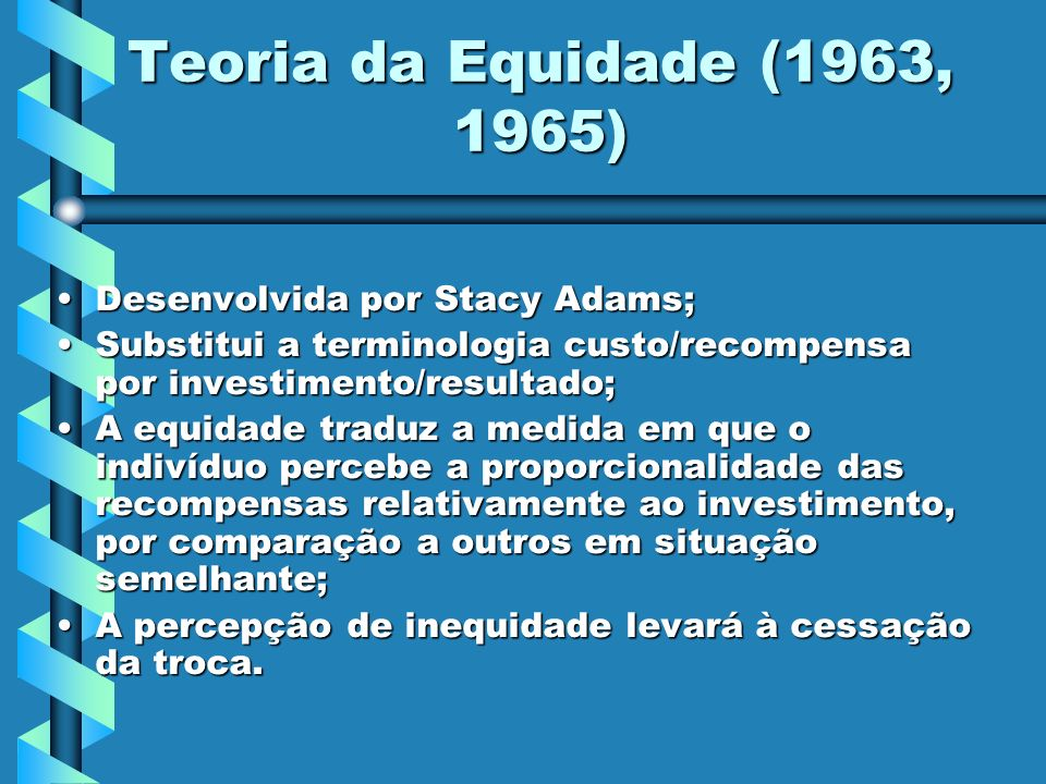 Teoria da Equidade (1963, 1965) Desenvolvida por Stacy Adams;Desenvolvida por Stacy Adams; Substitui a terminologia custo/recompensa por investimento/