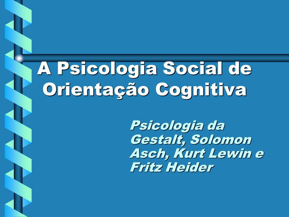 A Psicologia Social de Orientação Cognitiva Psicologia da Gestalt, Solomon Asch, Kurt Lewin e Fritz Heider