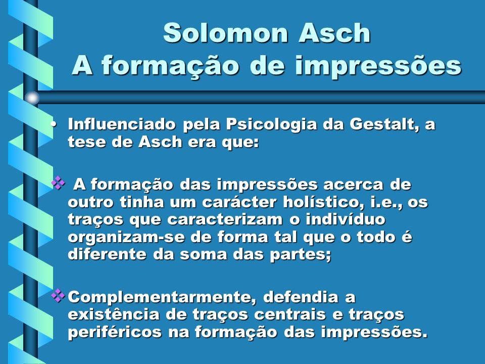 Solomon Asch A formação de impressões Influenciado pela Psicologia da Gestalt, a tese de Asch era que:Influenciado pela Psicologia da Gestalt, a tese