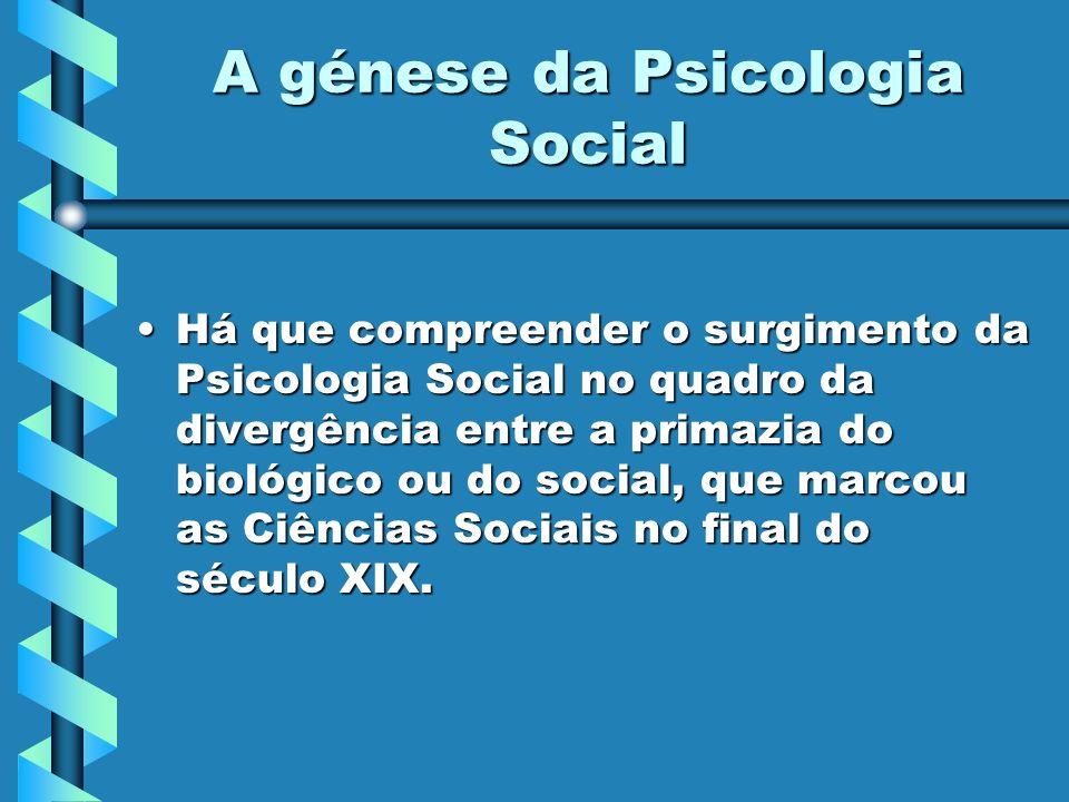 A génese da Psicologia Social Há que compreender o surgimento da Psicologia Social no quadro da divergência entre a primazia do biológico ou do social