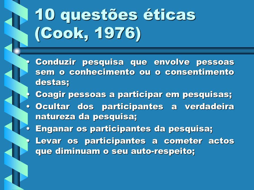 10 questões éticas (Cook, 1976) Conduzir pesquisa que envolve pessoas sem o conhecimento ou o consentimento destas;Conduzir pesquisa que envolve pesso
