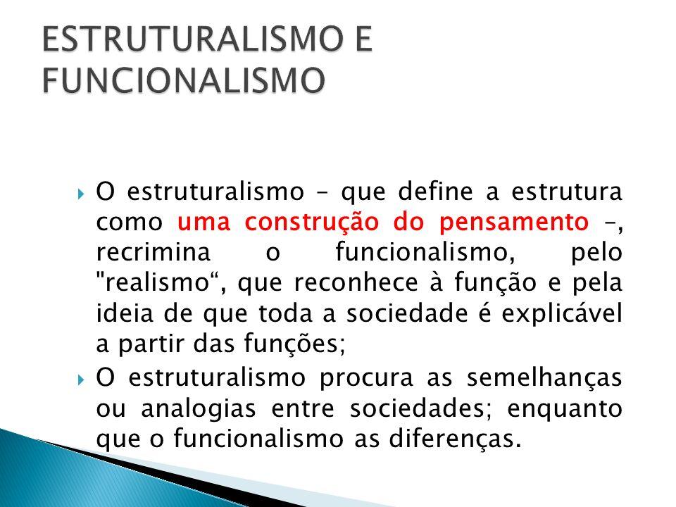 O estruturalismo – que define a estrutura como uma construção do pensamento –, recrimina o funcionalismo, pelo realismo, que reconhece à função e pela ideia de que toda a sociedade é explicável a partir das funções; O estruturalismo procura as semelhanças ou analogias entre sociedades; enquanto que o funcionalismo as diferenças.