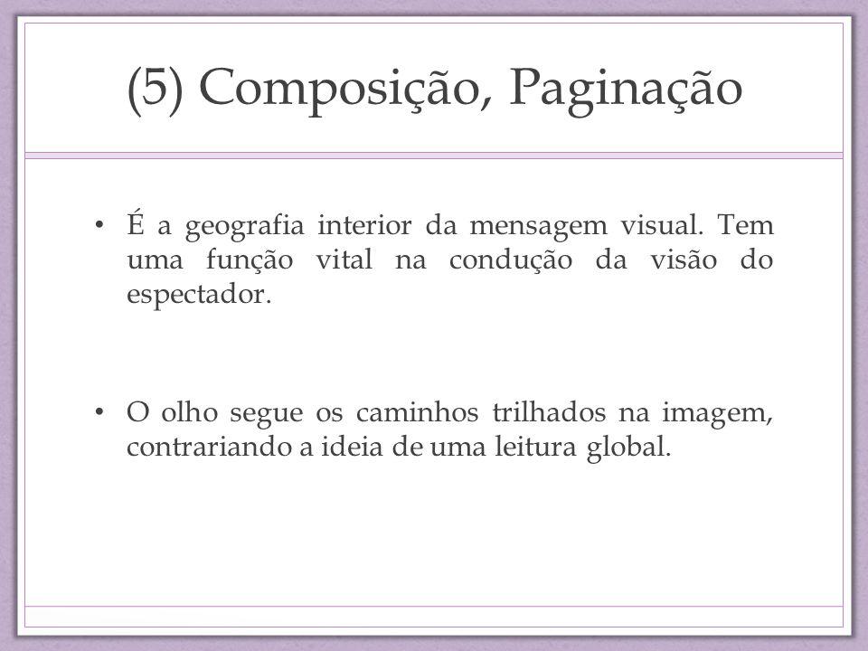 (5) Composição, Paginação É a geografia interior da mensagem visual. Tem uma função vital na condução da visão do espectador. O olho segue os caminhos