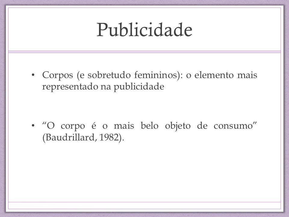 Publicidade Corpos (e sobretudo femininos): o elemento mais representado na publicidade O corpo é o mais belo objeto de consumo (Baudrillard, 1982).