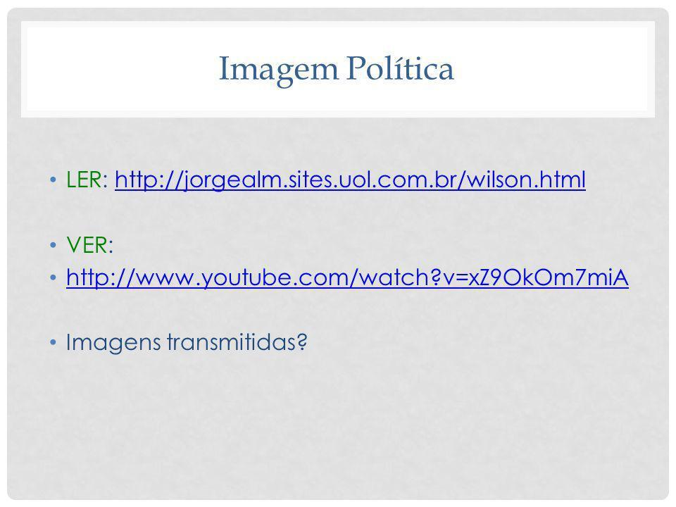 Imagem Política LER: http://jorgealm.sites.uol.com.br/wilson.htmlhttp://jorgealm.sites.uol.com.br/wilson.html VER: http://www.youtube.com/watch?v=xZ9O