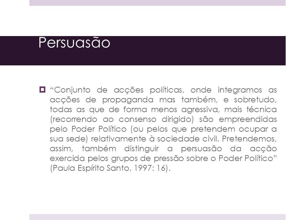 Persuasão Conjunto de acções políticas, onde integramos as acções de propaganda mas também, e sobretudo, todas as que de forma menos agressiva, mais t