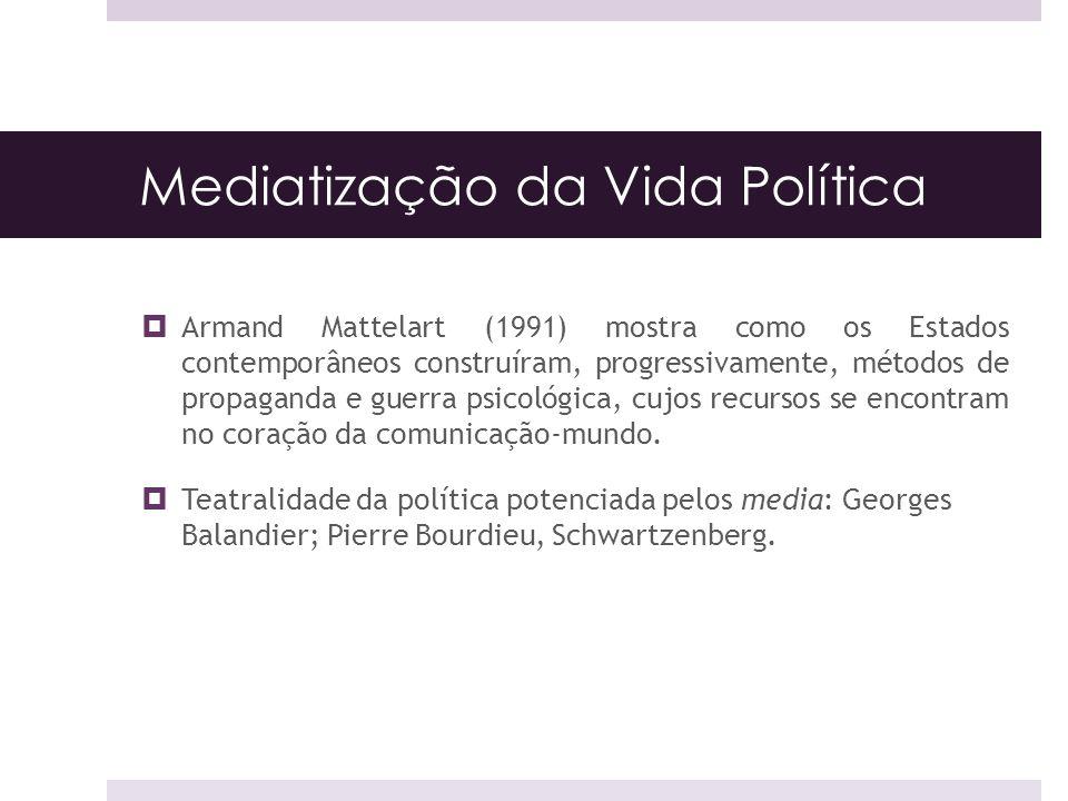 Mediatização da Vida Política Armand Mattelart (1991) mostra como os Estados contemporâneos construíram, progressivamente, métodos de propaganda e gue