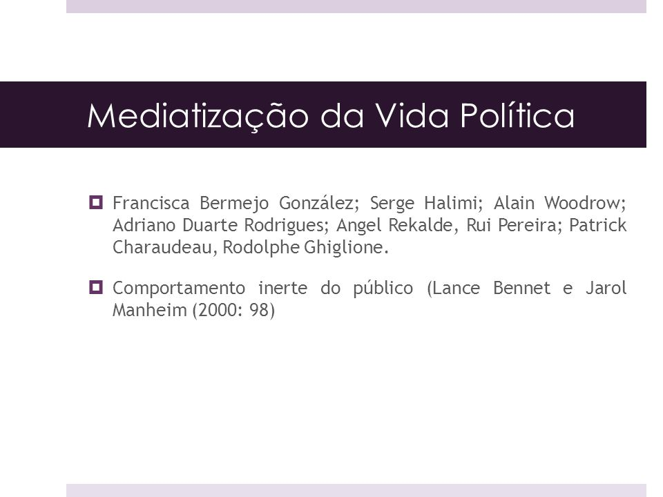 Mediatização da Vida Política Francisca Bermejo González; Serge Halimi; Alain Woodrow; Adriano Duarte Rodrigues; Angel Rekalde, Rui Pereira; Patrick Charaudeau, Rodolphe Ghiglione.