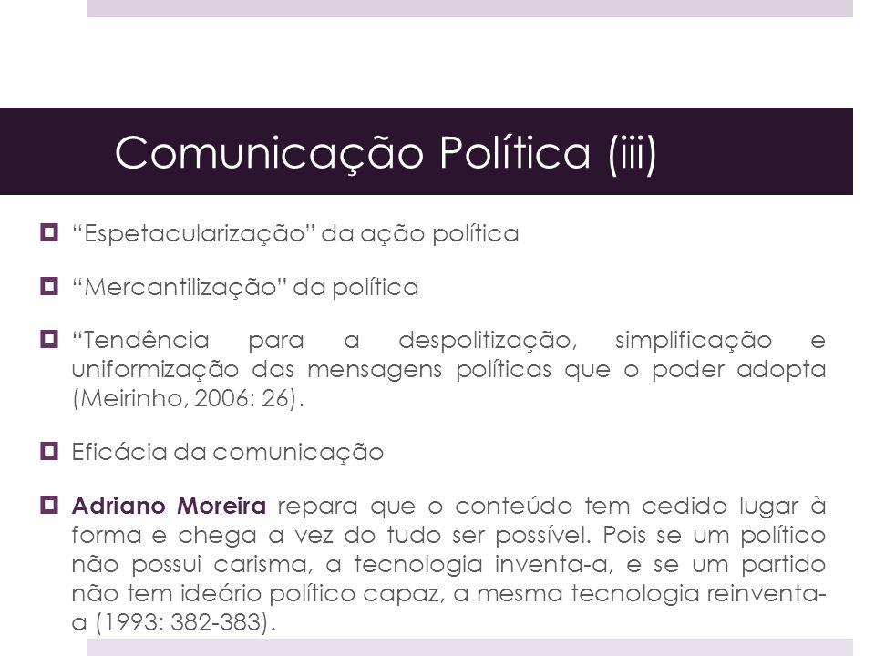 Comunicação Política (iii) Espetacularização da ação política Mercantilização da política Tendência para a despolitização, simplificação e uniformizaç