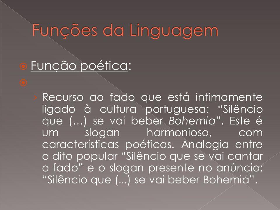 Função poética: Recurso ao fado que está intimamente ligado à cultura portuguesa: Silêncio que (…) se vai beber Bohemia. Este é um slogan harmonioso,