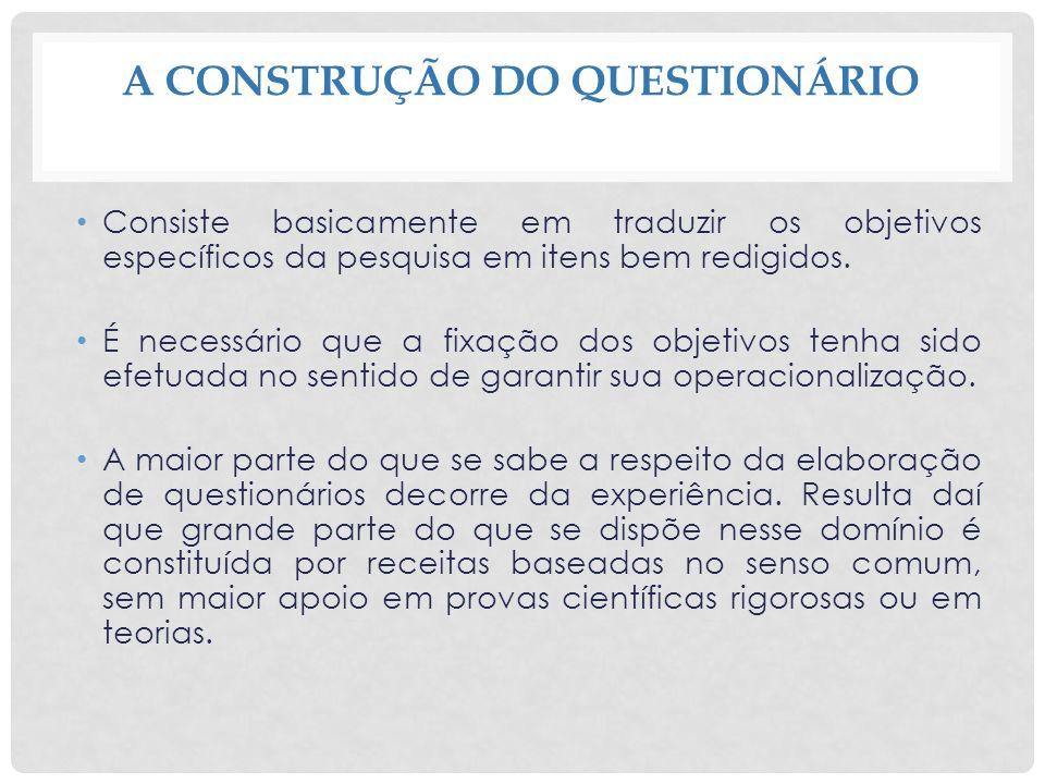 A CONSTRUÇÃO DO QUESTIONÁRIO Consiste basicamente em traduzir os objetivos específicos da pesquisa em itens bem redigidos. É necessário que a fixação