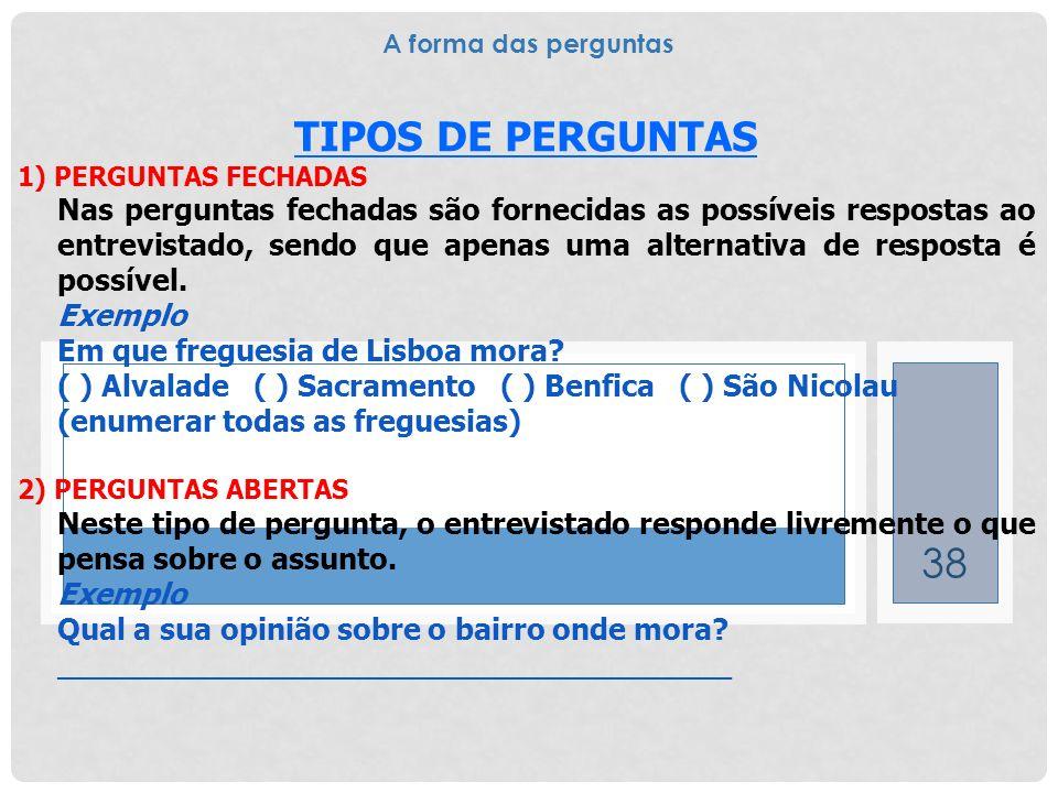 38 TIPOS DE PERGUNTAS 1) PERGUNTAS FECHADAS Nas perguntas fechadas são fornecidas as possíveis respostas ao entrevistado, sendo que apenas uma alterna