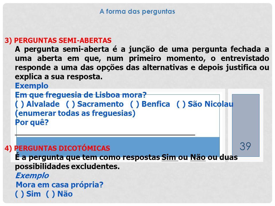 39 3) PERGUNTAS SEMI-ABERTAS A pergunta semi-aberta é a junção de uma pergunta fechada a uma aberta em que, num primeiro momento, o entrevistado respo
