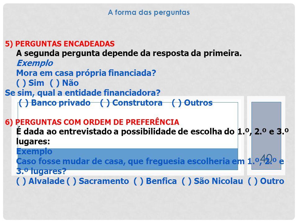 40 5) PERGUNTAS ENCADEADAS A segunda pergunta depende da resposta da primeira. Exemplo Mora em casa própria financiada? ( ) Sim ( ) Não Se sim, qual a