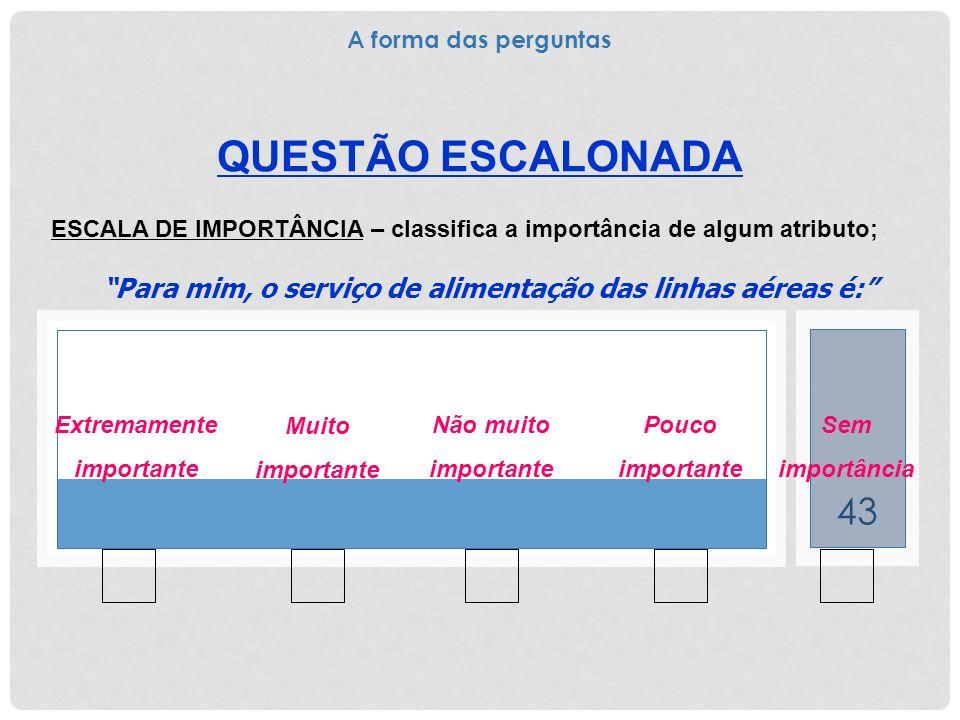 43 QUESTÃO ESCALONADA ESCALA DE IMPORTÂNCIA – classifica a importância de algum atributo; Para mim, o serviço de alimentação das linhas aéreas é: Extr