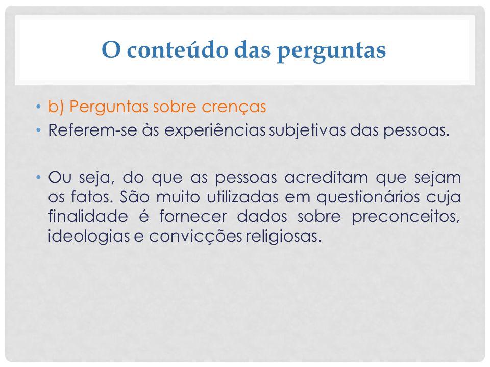 O conteúdo das perguntas b) Perguntas sobre crenças Referem-se às experiências subjetivas das pessoas. Ou seja, do que as pessoas acreditam que sejam