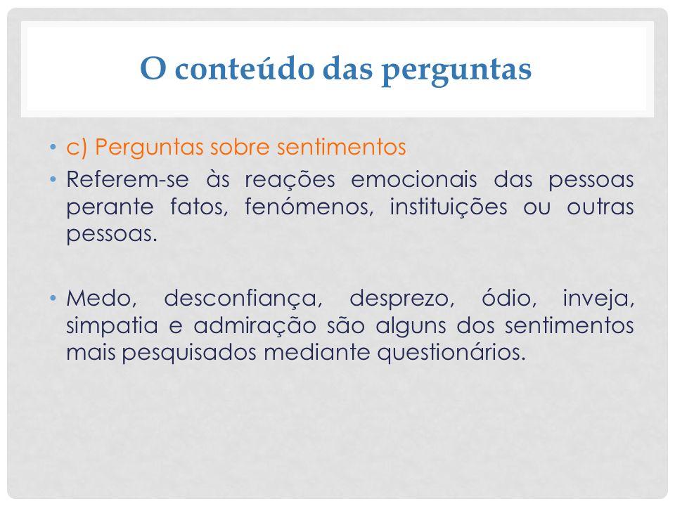 O conteúdo das perguntas c) Perguntas sobre sentimentos Referem-se às reações emocionais das pessoas perante fatos, fenómenos, instituições ou outras