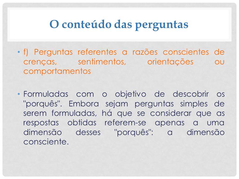 O conteúdo das perguntas f) Perguntas referentes a razões conscientes de crenças, sentimentos, orientações ou comportamentos Formuladas com o objetivo