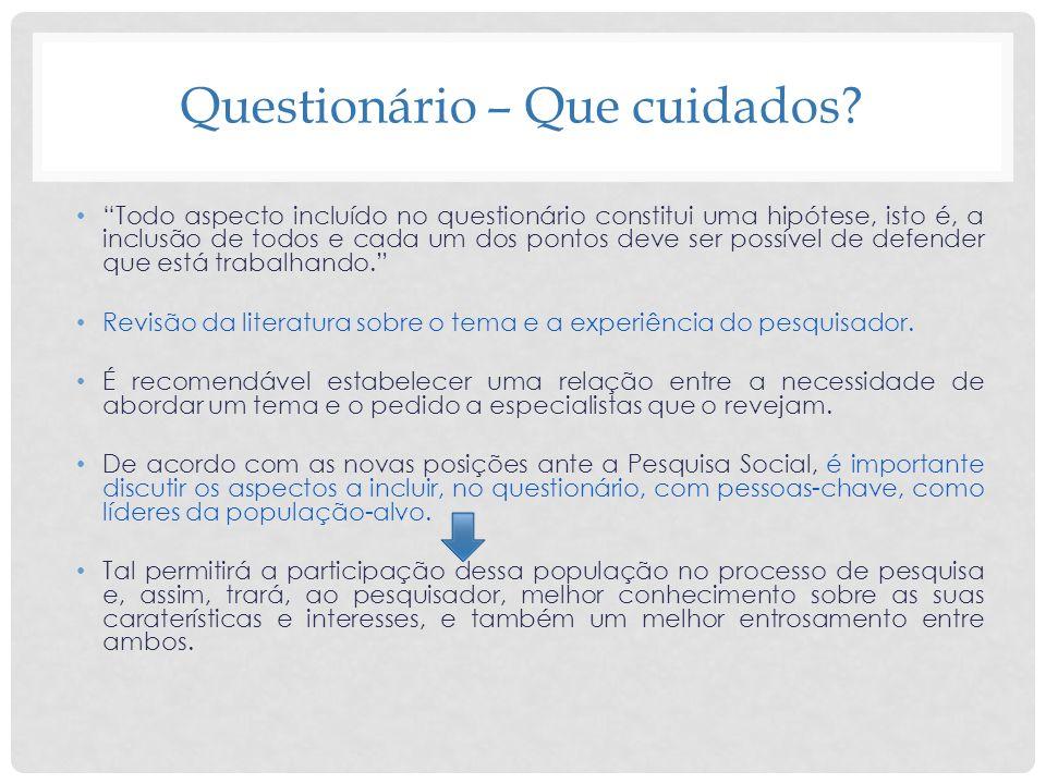 Questionário – Que cuidados? Todo aspecto incluído no questionário constitui uma hipótese, isto é, a inclusão de todos e cada um dos pontos deve ser p