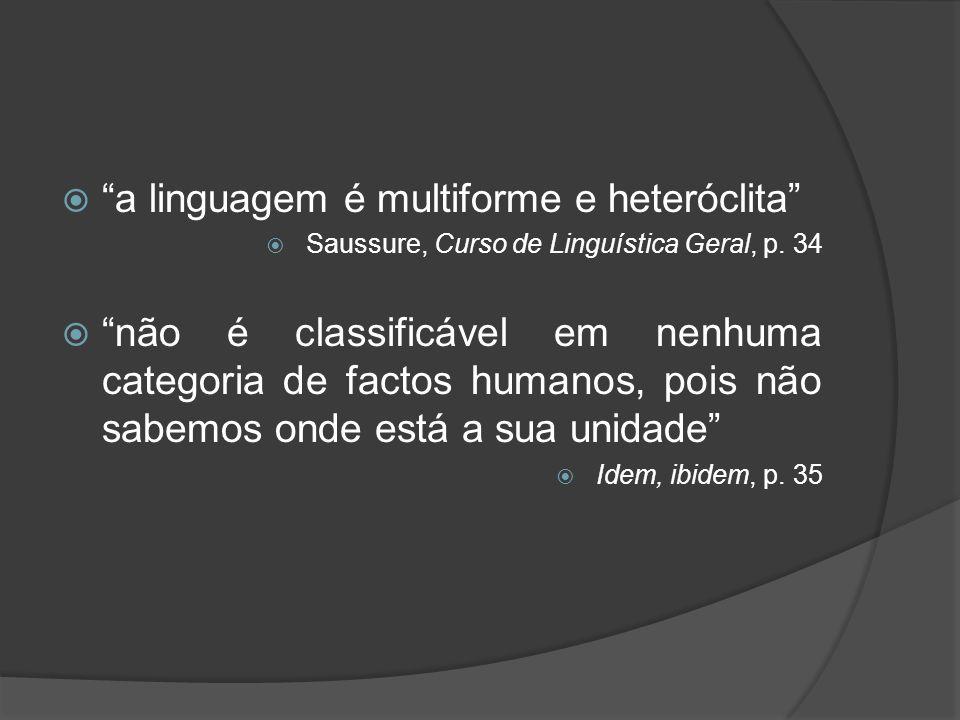 a linguagem é multiforme e heteróclita Saussure, Curso de Linguística Geral, p. 34 não é classificável em nenhuma categoria de factos humanos, pois nã