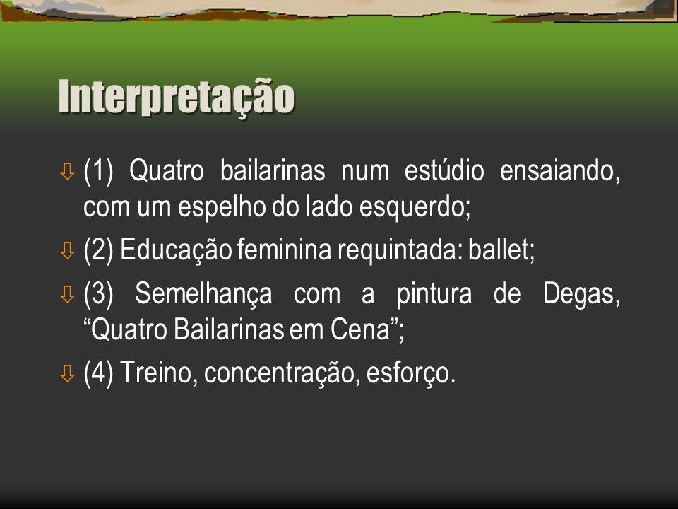 Interpretação ò (1) Quatro bailarinas num estúdio ensaiando, com um espelho do lado esquerdo; ò (2) Educação feminina requintada: ballet; ò (3) Semelhança com a pintura de Degas,Quatro Bailarinas em Cena; ò (4) Treino, concentração, esforço.
