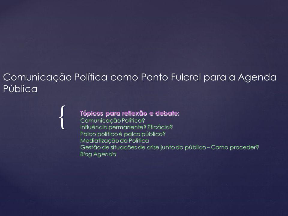 { Comunicação Política como Ponto Fulcral para a Agenda Pública Tópicos para reflexão e debate: Comunicação Política? Influência permanente? Eficácia?