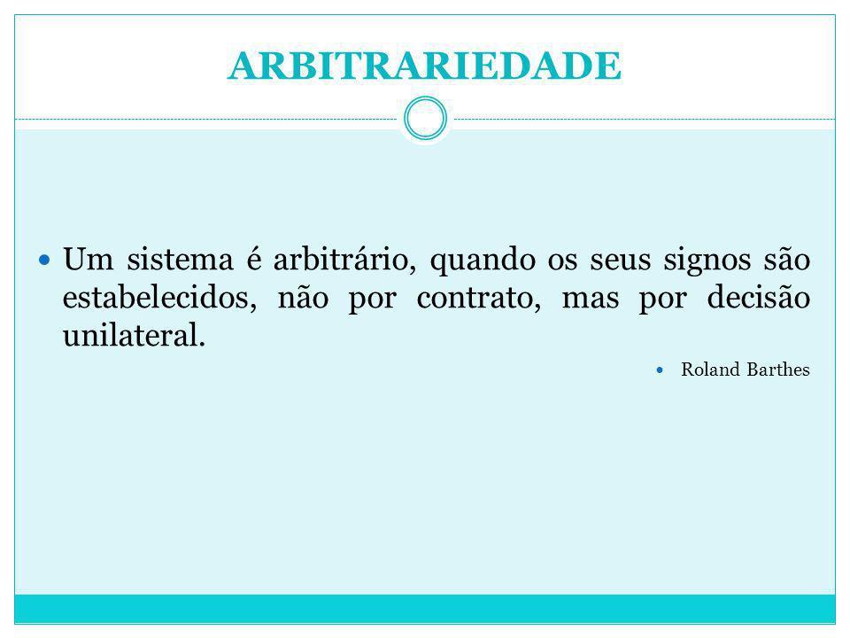 ARBITRARIEDADE Um sistema é arbitrário, quando os seus signos são estabelecidos, não por contrato, mas por decisão unilateral. Roland Barthes