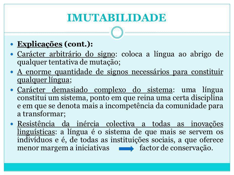 IMUTABILIDADE Explicações (cont.): Carácter arbitrário do signo: coloca a língua ao abrigo de qualquer tentativa de mutação; A enorme quantidade de si