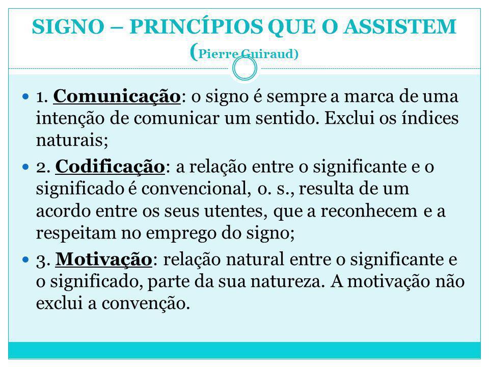 SIGNO – PRINCÍPIOS QUE O ASSISTEM ( Pierre Guiraud) 1. Comunicação: o signo é sempre a marca de uma intenção de comunicar um sentido. Exclui os índice