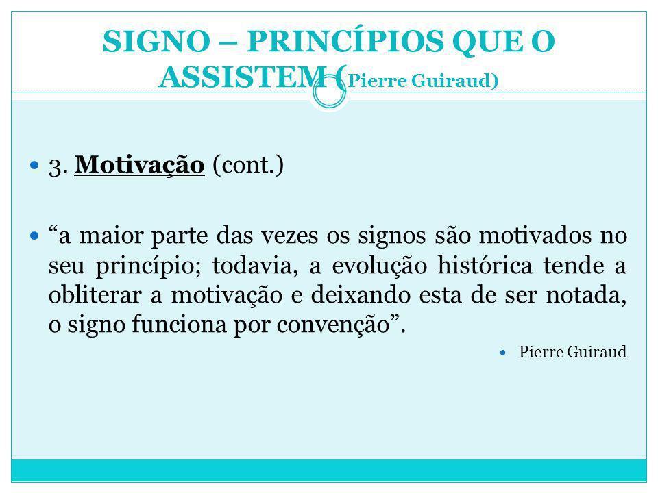 SIGNO – PRINCÍPIOS QUE O ASSISTEM ( Pierre Guiraud) 3. Motivação (cont.) a maior parte das vezes os signos são motivados no seu princípio; todavia, a