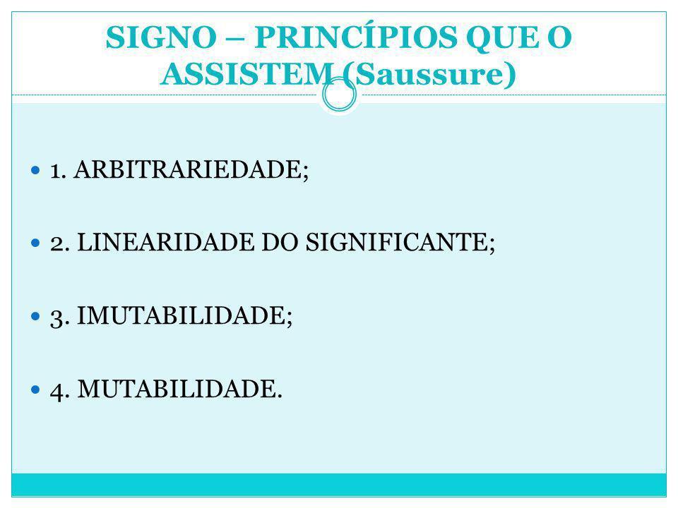 1. ARBITRARIEDADE; 2. LINEARIDADE DO SIGNIFICANTE; 3. IMUTABILIDADE; 4. MUTABILIDADE. SIGNO – PRINCÍPIOS QUE O ASSISTEM (Saussure)