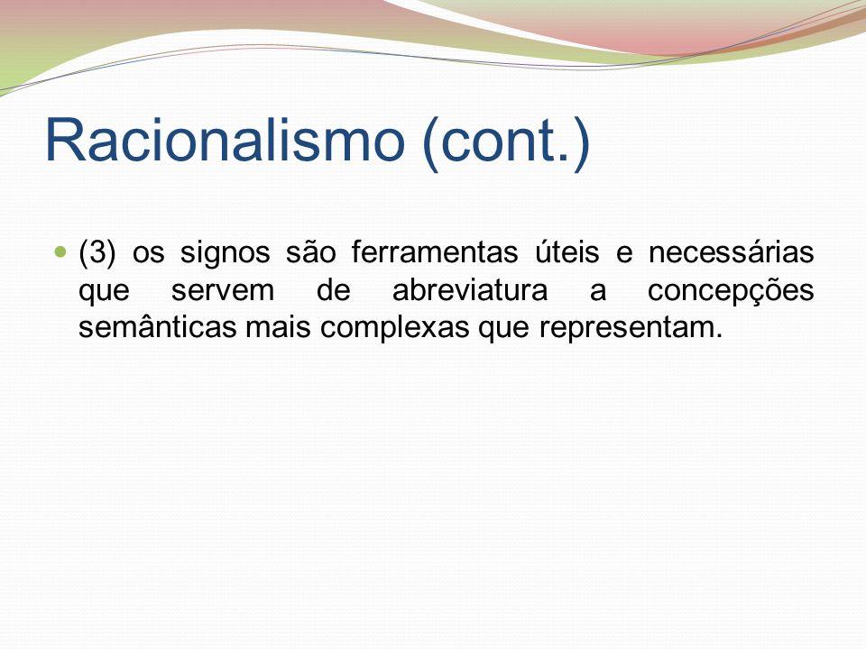 Racionalismo (cont.) (3) os signos são ferramentas úteis e necessárias que servem de abreviatura a concepções semânticas mais complexas que representa