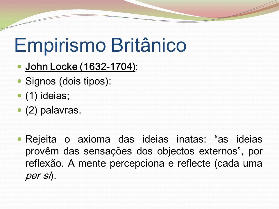 Empirismo Britânico John Locke (1632-1704): Signos (dois tipos): (1) ideias; (2) palavras. Rejeita o axioma das ideias inatas: as ideias provêm das se