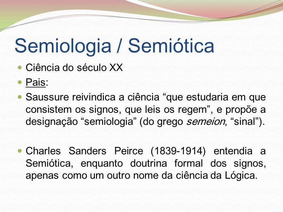 Semiologia / Semiótica Ciência do século XX Pais: Saussure reivindica a ciência que estudaria em que consistem os signos, que leis os regem, e propõe