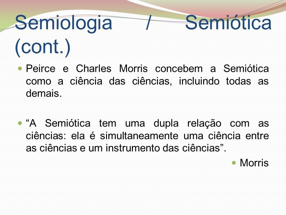 Semiologia / Semiótica (cont.) Peirce e Charles Morris concebem a Semiótica como a ciência das ciências, incluindo todas as demais. A Semiótica tem um