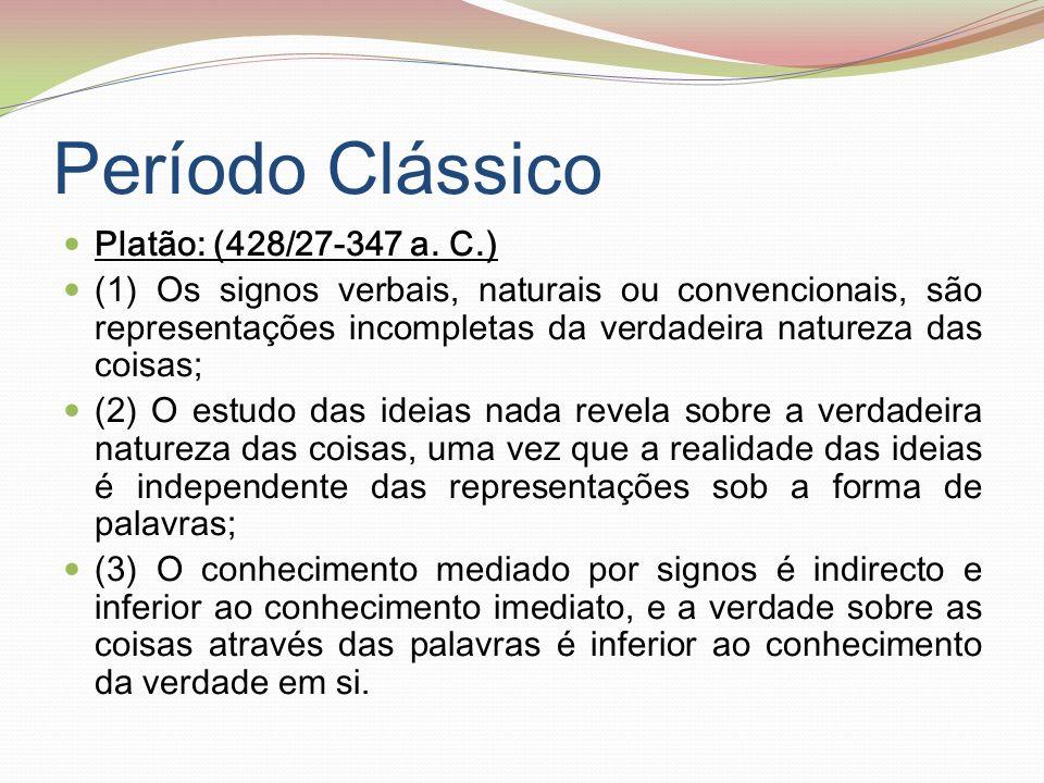 Período Clássico Platão: (428/27-347 a. C.) (1) Os signos verbais, naturais ou convencionais, são representações incompletas da verdadeira natureza da