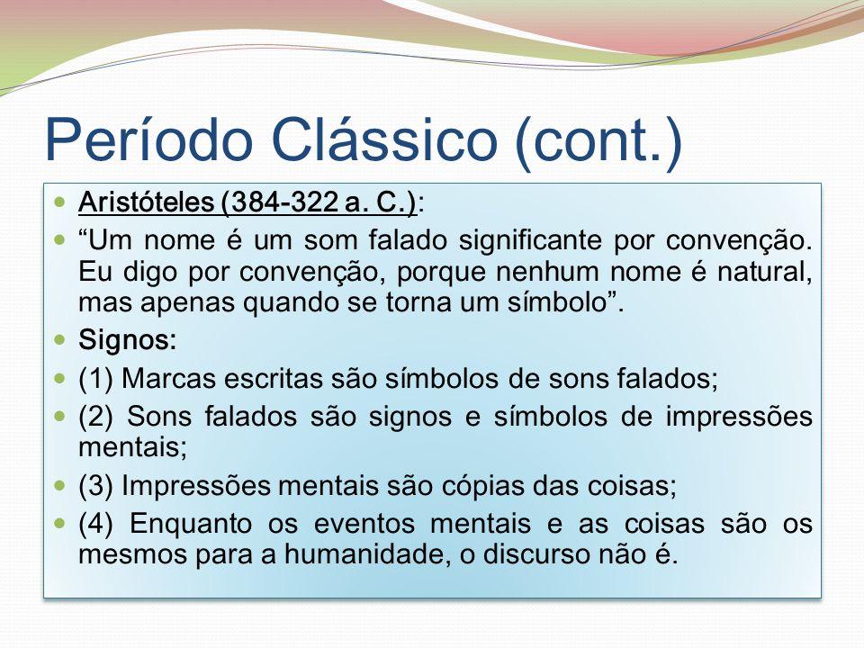 Período Clássico (cont.) Aristóteles (384-322 a. C.): Um nome é um som falado significante por convenção. Eu digo por convenção, porque nenhum nome é