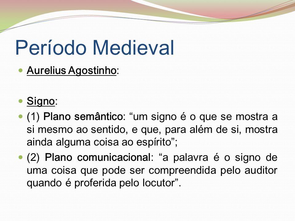 Período Medieval (cont.) Para Todorov, Santo Agostinho é o primeiro semiótico: (1) os seus estudos têm propósitos cognitivos; (2) estuda os signos em geral e não apenas os linguísticos.