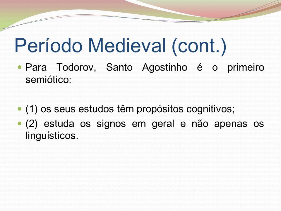 Período Medieval (cont.) Para Todorov, Santo Agostinho é o primeiro semiótico: (1) os seus estudos têm propósitos cognitivos; (2) estuda os signos em