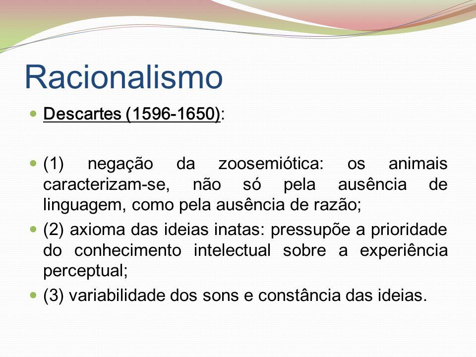 Racionalismo (cont.) Leibniz (1646-1716): (1) visão pansemiótica: inclui, nos signos, palavras, letras, símbolos químicos e astronómicos, caracteres chineses, hieróglifos, marcas musicais, algébricas e aritméticas e outros signos que usamos, em vez das coisas, quando pensamos.