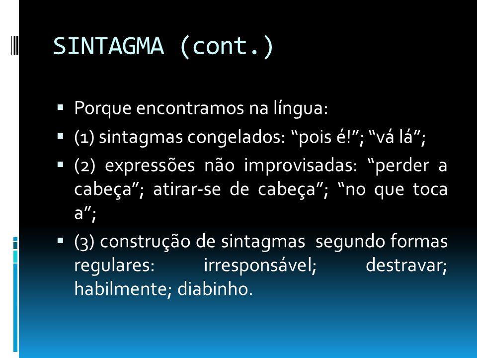 SINTAGMA (cont.) Porque encontramos na língua: (1) sintagmas congelados: pois é!; vá lá; (2) expressões não improvisadas: perder a cabeça; atirar-se d