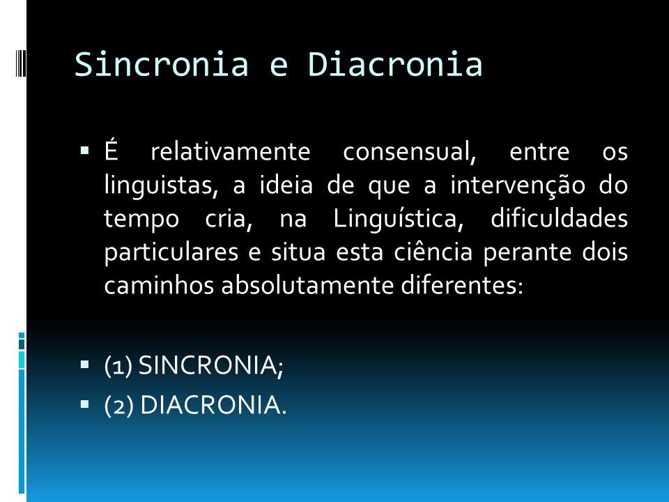 Sincronia e Diacronia É relativamente consensual, entre os linguistas, a ideia de que a intervenção do tempo cria, na Linguística, dificuldades partic