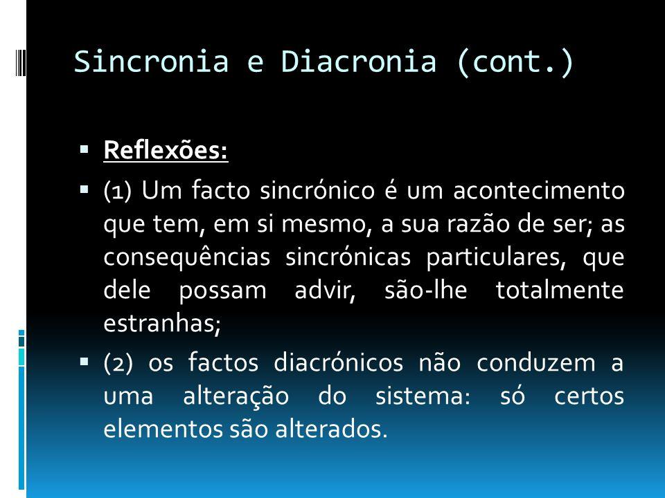 Sincronia e Diacronia (cont.) Reflexões: (1) Um facto sincrónico é um acontecimento que tem, em si mesmo, a sua razão de ser; as consequências sincrón