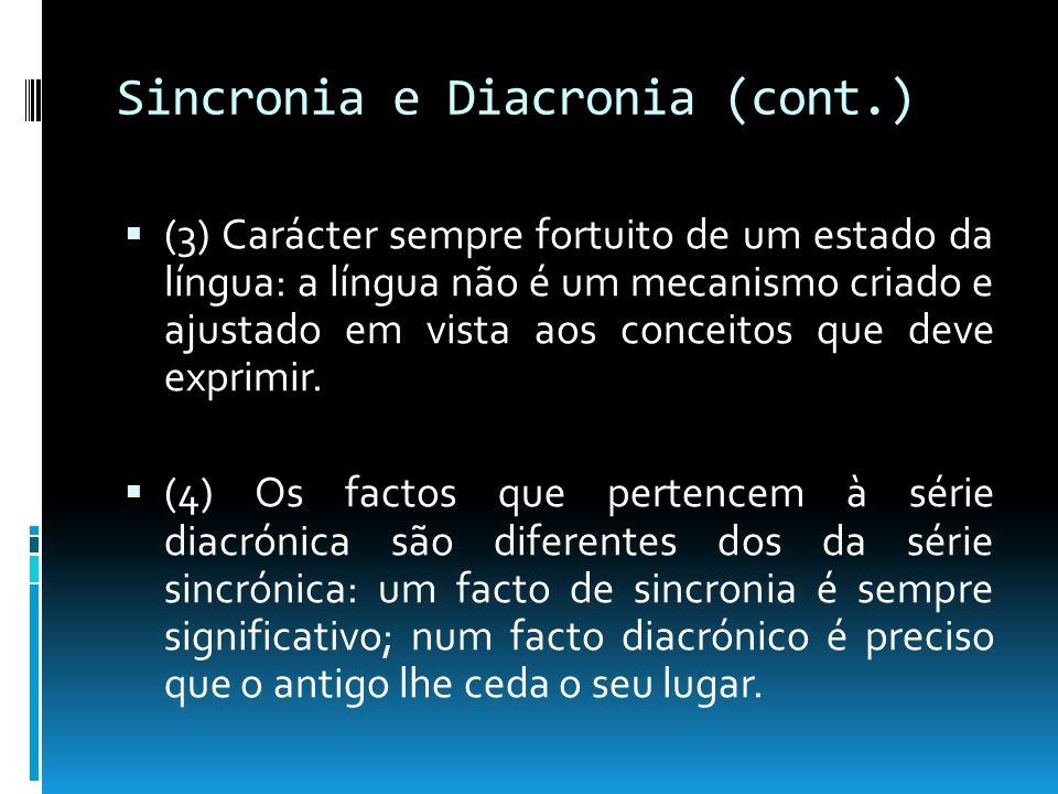 Sincronia e Diacronia (cont.) (5) As alterações que se produzem não têm qualquer intenção; (6) A língua é um mecanismo que continua a funcionar, apesar das deteriorações que sofre; (7) A língua é um sistema em que as suas partes podem e devem ser consideradas na sua solidariedade sincrónica.