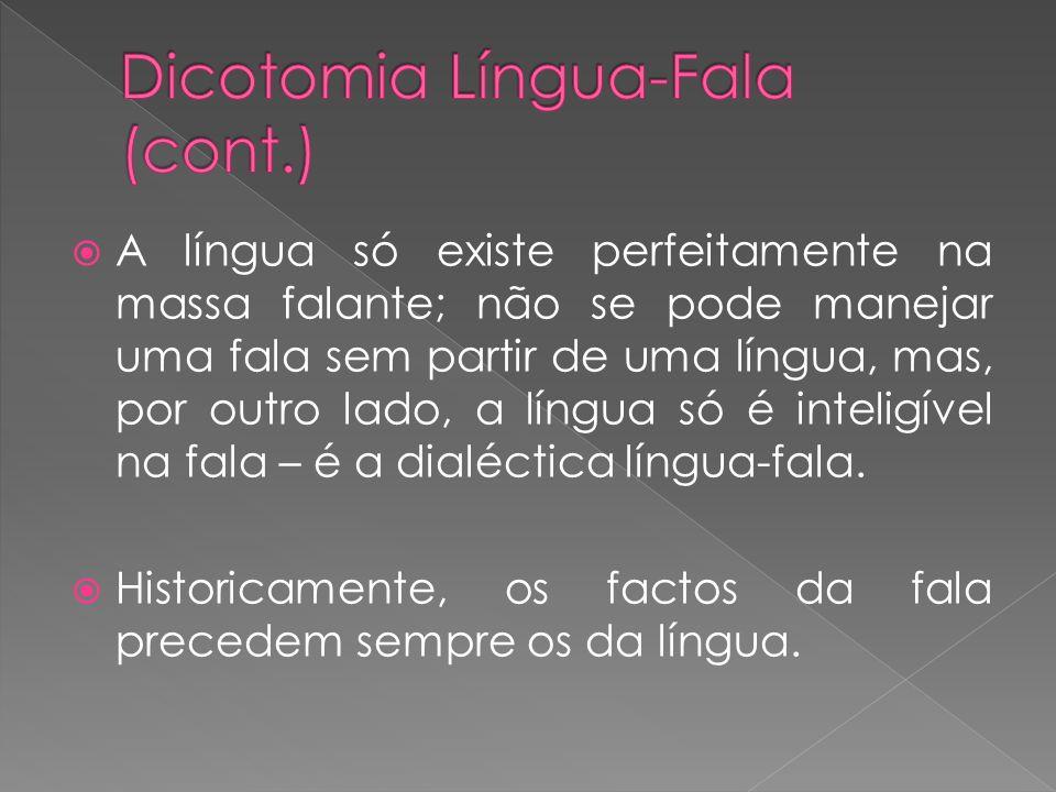 A língua só existe perfeitamente na massa falante; não se pode manejar uma fala sem partir de uma língua, mas, por outro lado, a língua só é inteligív