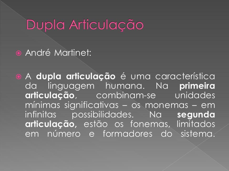 André Martinet: A dupla articulação é uma característica da linguagem humana. Na primeira articulação, combinam-se unidades mínimas significativas – o