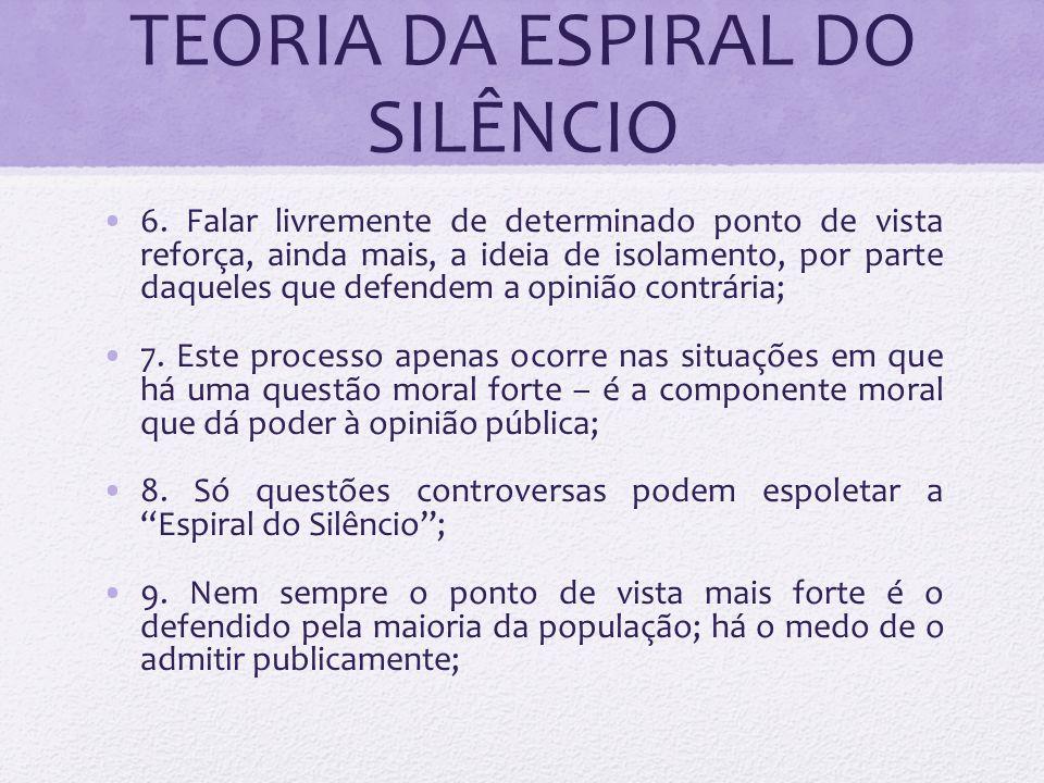 TEORIA DA ESPIRAL DO SILÊNCIO 6. Falar livremente de determinado ponto de vista reforça, ainda mais, a ideia de isolamento, por parte daqueles que def