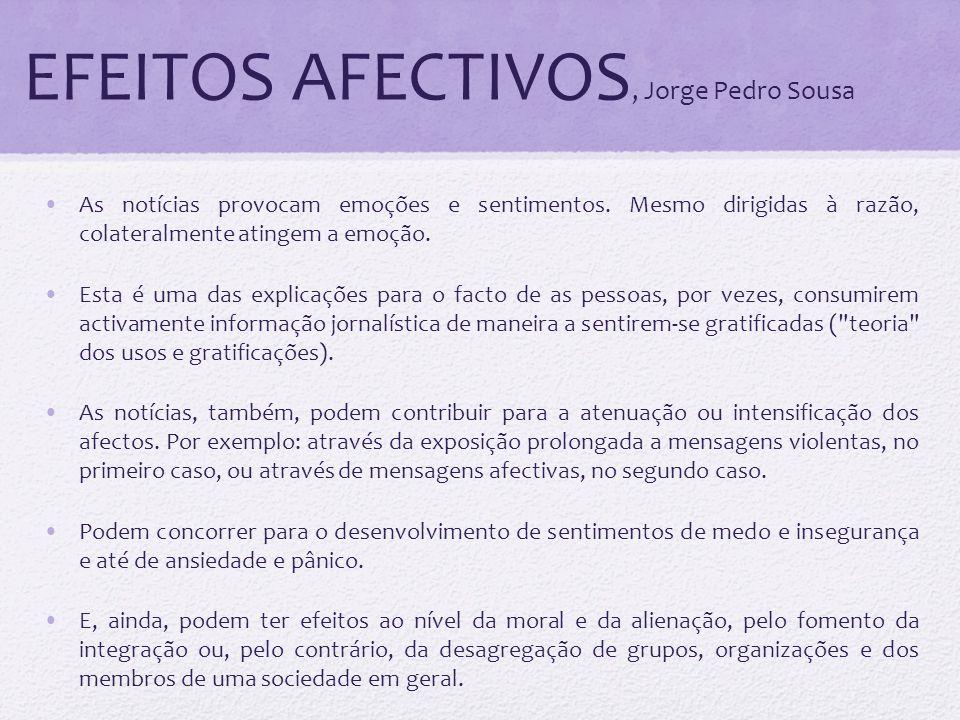 EFEITOS AFECTIVOS, Jorge Pedro Sousa As notícias provocam emoções e sentimentos. Mesmo dirigidas à razão, colateralmente atingem a emoção. Esta é uma